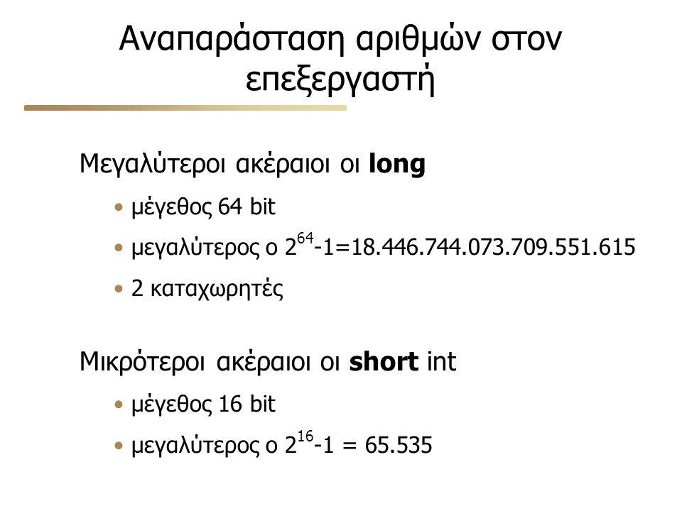 Αναπαράσταση αριθμών στον επεξεργαστή Μεγαλύτεροι ακέραιοι οι long μέγεθος 64 bit μεγαλύτερος ο 2 64 -1=18.446.744.073.709.551.615 2 καταχωρητές Μικρό