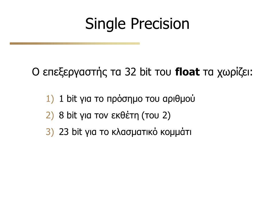 Single Precision Ο επεξεργαστής τα 32 bit του float τα χωρίζει: 1) 1 bit για το πρόσημο του αριθμού 2) 8 bit για τον εκθέτη (του 2) 3) 23 bit για το κλασματικό κομμάτι