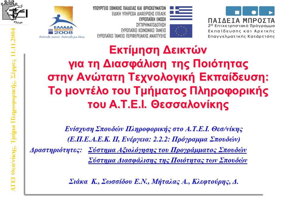 ΑΤΕΙ Θεσ/νίκης, Τμήμα Πληροφορικής, Σέρρες 11.11.2004 Σχεδιασμός Ερωτηματολογίων  Τα ερωτηματολόγια απευθύνονται προς  Καθηγητές  Διοικητικό προσωπικό  Φοιτητές Φοιτητές του προπτυχιακού επιπέδουΦοιτητές του προπτυχιακού επιπέδου Φοιτητές που εξασκούν την πρακτική τους άσκησηΦοιτητές που εξασκούν την πρακτική τους άσκηση Ξένους φοιτητές του προγράμματος ΣωκράτηΞένους φοιτητές του προγράμματος Σωκράτη  Αγορά εργασίας (ανταπόκριση στις απαιτήσεις αγοράς;) ΑπόφοιτουςΑπόφοιτους ΕργοδότεςΕργοδότες