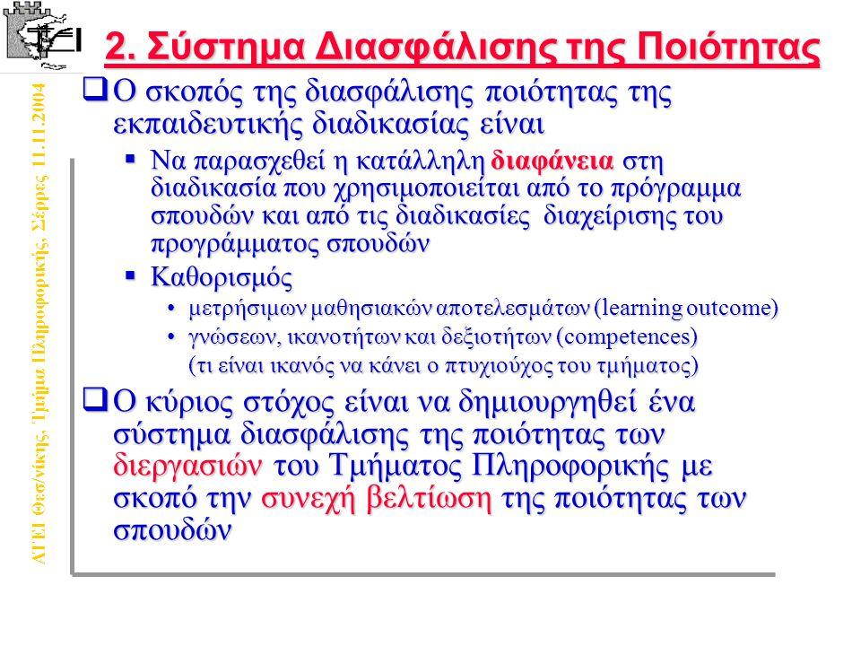 ΑΤΕΙ Θεσ/νίκης, Τμήμα Πληροφορικής, Σέρρες 11.11.2004  Ο σκοπός της διασφάλισης ποιότητας της εκπαιδευτικής διαδικασίας είναι  Να παρασχεθεί η κατάλληλη διαφάνεια στη διαδικασία που χρησιμοποιείται από το πρόγραμμα σπουδών και από τις διαδικασίες διαχείρισης του προγράμματος σπουδών  Καθορισμός μετρήσιμων μαθησιακών αποτελεσμάτων (learning outcome)μετρήσιμων μαθησιακών αποτελεσμάτων (learning outcome) γνώσεων, ικανοτήτων και δεξιοτήτων (competences)γνώσεων, ικανοτήτων και δεξιοτήτων (competences) (τι είναι ικανός να κάνει ο πτυχιούχος του τμήματος)  Ο κύριος στόχος είναι να δημιουργηθεί ένα σύστημα διασφάλισης της ποιότητας των διεργασιών του Τμήματος Πληροφορικής με σκοπό την συνεχή βελτίωση της ποιότητας των σπουδών 2.