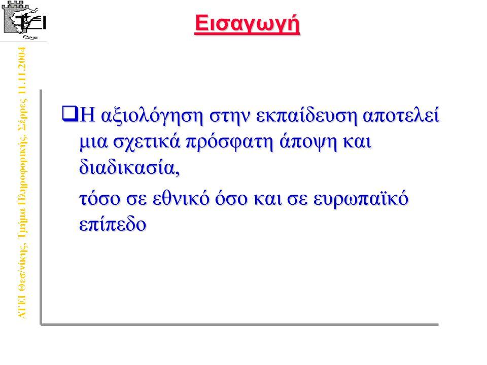 ΑΤΕΙ Θεσ/νίκης, Τμήμα Πληροφορικής, Σέρρες 11.11.2004Εισαγωγή  Η αξιολόγηση στην εκπαίδευση αποτελεί μια σχετικά πρόσφατη άποψη και διαδικασία, τόσο σε εθνικό όσο και σε ευρωπαϊκό επίπεδο τόσο σε εθνικό όσο και σε ευρωπαϊκό επίπεδο