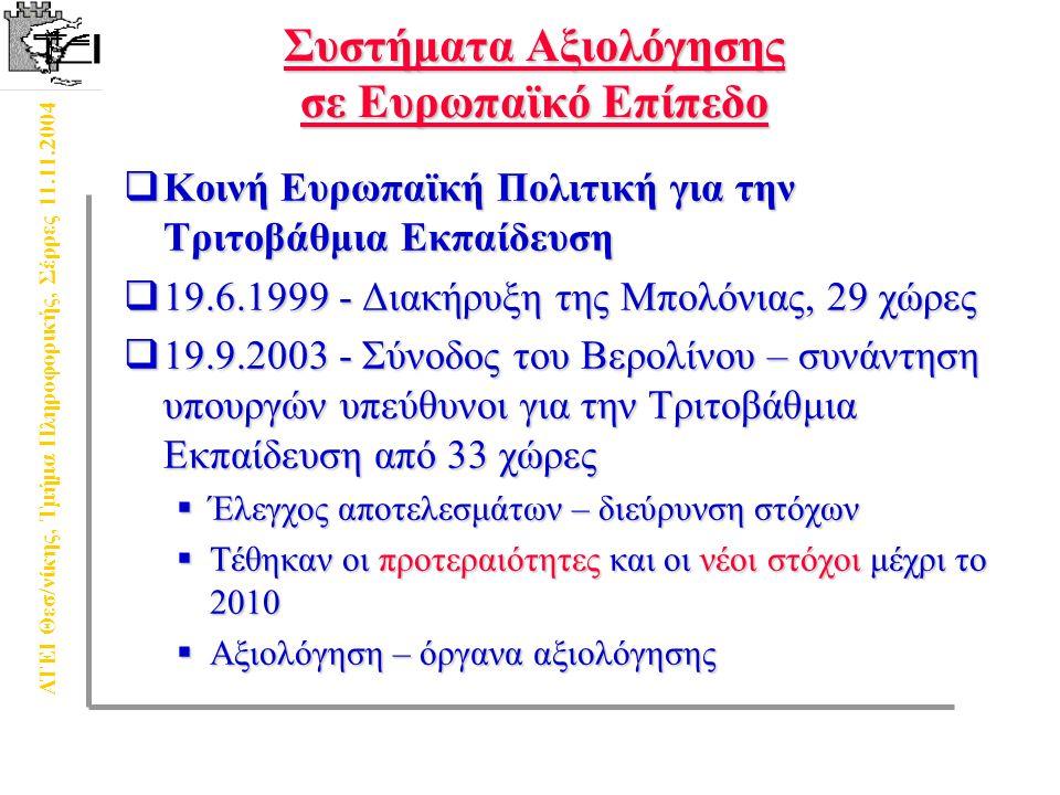 ΑΤΕΙ Θεσ/νίκης, Τμήμα Πληροφορικής, Σέρρες 11.11.2004 Συστήματα Aξιολόγησης σε Eυρωπαϊκό Eπίπεδο  Κοινή Ευρωπαϊκή Πολιτική για την Τριτοβάθμια Εκπαίδευση  19.6.1999 - Διακήρυξη της Μπολόνιας, 29 χώρες  19.9.2003 - Σύνοδος του Βερολίνου – συνάντηση υπουργών υπεύθυνοι για την Τριτοβάθμια Εκπαίδευση από 33 χώρες  Έλεγχος αποτελεσμάτων – διεύρυνση στόχων  Τέθηκαν οι προτεραιότητες και οι νέοι στόχοι μέχρι το 2010  Αξιολόγηση – όργανα αξιολόγησης