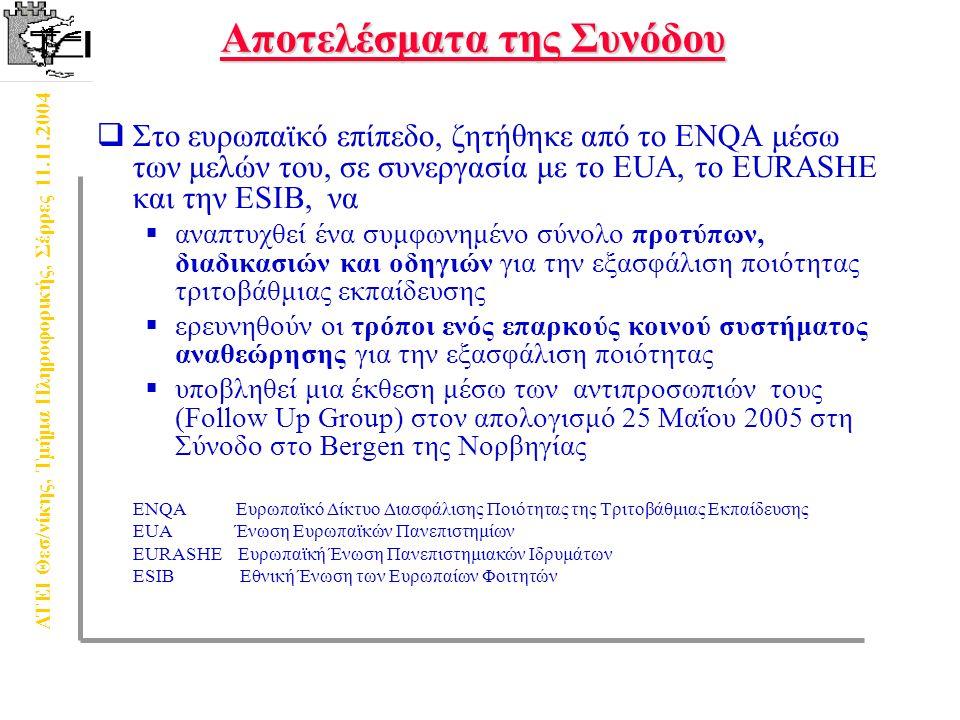 ΑΤΕΙ Θεσ/νίκης, Τμήμα Πληροφορικής, Σέρρες 11.11.2004 Συνέπειες της Συνόδου σε Eθνικό Eπίπεδο  Από 2005 η εθνική εξασφάλιση ποιότητας στα συστήματα πρέπει να περιλαμβάνει:  Καθορισμό των ευθυνών των οργανισμών και των σχετικών οργάνων  Αξιολόγηση των προγραμμάτων ή των Ιδρυμάτων, συμπεριλαμβανομένης της εσωτερικής αξιολόγησης, εξωτερικής αναθεώρησης, συμμετοχής των σπουδαστών σε αυτές και δημοσίευση των αποτελεσμάτων  Ένα σύστημα αξιολόγησης της πιστοποίησης ή των συγκρίσιμων διαδικασιών  Διεθνή συμμετοχή, συνεργασία και δικτύωση