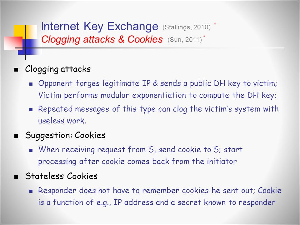 Clogging attacks Opponent forges legitimate IP & sends a public DH key to victim; Victim performs modular exponentiation to compute the DH key; Repeated messages of this type can clog the victim's system with useless work.