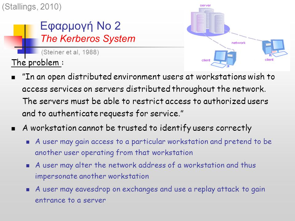 Εφαρμογή Νο 2 The Kerberos System The problem : In an open distributed environment users at workstations wish to access services on servers distributed throughout the network.