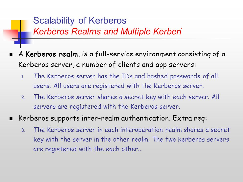 Scalability of Kerberos Kerberos Realms and Multiple Kerberi A Kerberos realm, is a full-service environment consisting of a Kerberos server, a number of clients and app servers: 1.
