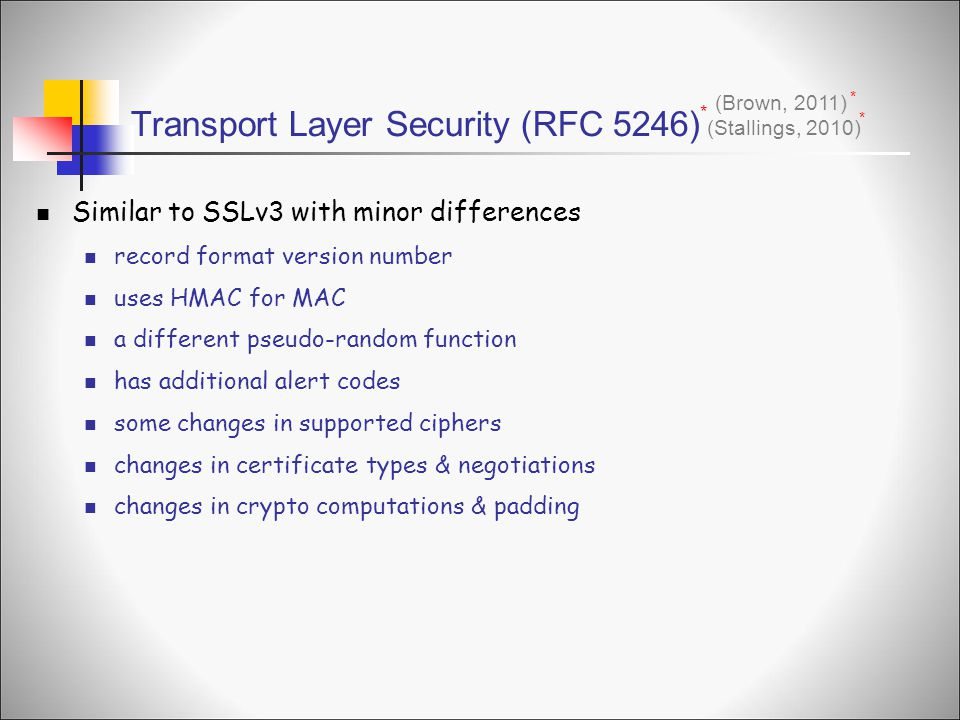 Transport Layer Security (RFC 5246) (Stallings, 2010) * * Similar to SSLv3 with minor differences record format version number uses HMAC for MAC a different pseudo-random function has additional alert codes some changes in supported ciphers changes in certificate types & negotiations changes in crypto computations & padding (Brown, 2011) *
