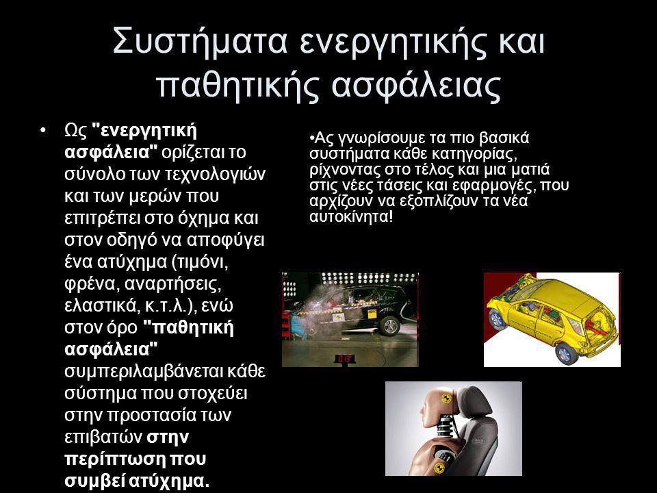 ΕΝΕΡΓΗΤΙΚΗ ΑΣΦΑΛΕΙΑ ΑΥΤΟΚΙΝΗΤΩΝ Στην ενεργητική ασφάλεια συμπεριλαμβάνονται όλα τα συστήματα τα οποία φροντίζουν για την ομαλή και ασφαλή οδική συμπεριφορά του αυτοκινήτου.