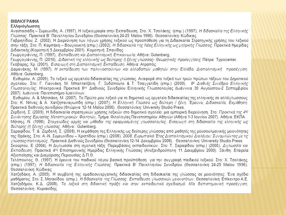 ΒΙΒΛΙΟΓΡΑΦΙΑ Ελληνόγλωσση Αναστασιάδη – Συμεωνίδη, Α. (1997), Η λεξικογραφία στην Εκπαίδευση. Στο: Χ. Τσολάκης (επιμ.) (1997), Η διδασκαλία της Ελληνι
