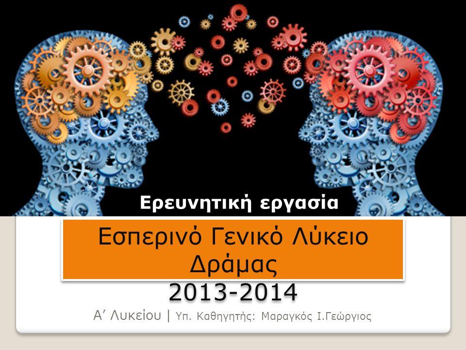 Ερευνητική εργασία Α' Λυκείου | Υπ. Καθηγητής: Μαραγκός Ι.Γεώργιος Εσπερινό Γενικό Λύκειο Δράμας 2013-2014 Εσπερινό Γενικό Λύκειο Δράμας 2013-2014