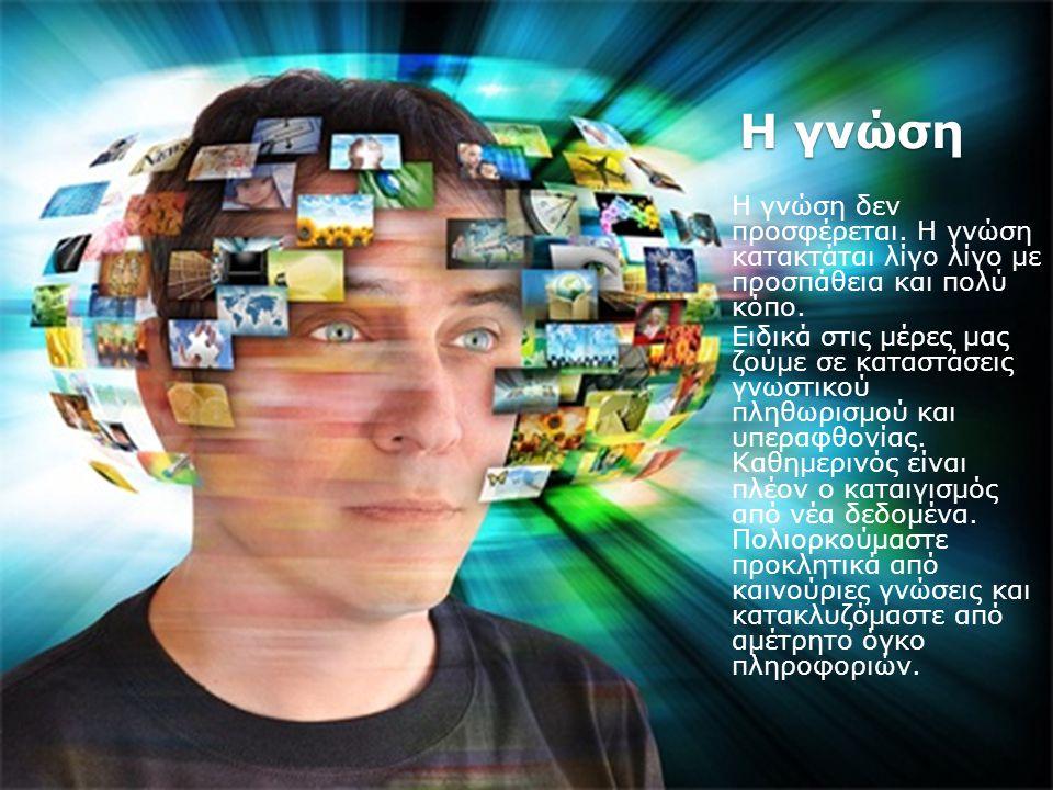 Η γνώση Η γνώση δεν προσφέρεται. Η γνώση κατακτάται λίγο λίγο με προσπάθεια και πολύ κόπο. Ειδικά στις μέρες μας ζούμε σε καταστάσεις γνωστικού πληθωρ