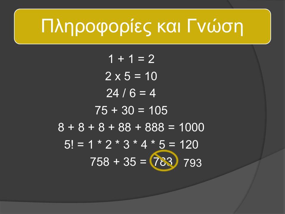 Πληροφορίες και Γνώση 1 + 1 = 2 2 x 5 = 10 24 / 6 = 4 75 + 30 = 105 8 + 8 + 8 + 88 + 888 = 1000 5! = 1 * 2 * 3 * 4 * 5 = 120 758 + 35 = 783 793