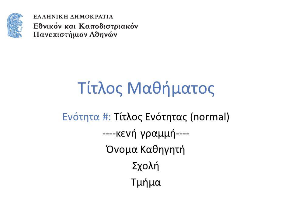 Τίτλος Μαθήματος Ενότητα #: Τίτλος Ενότητας (normal) ----κενή γραμμή---- Όνομα Καθηγητή Σχολή Τμήμα