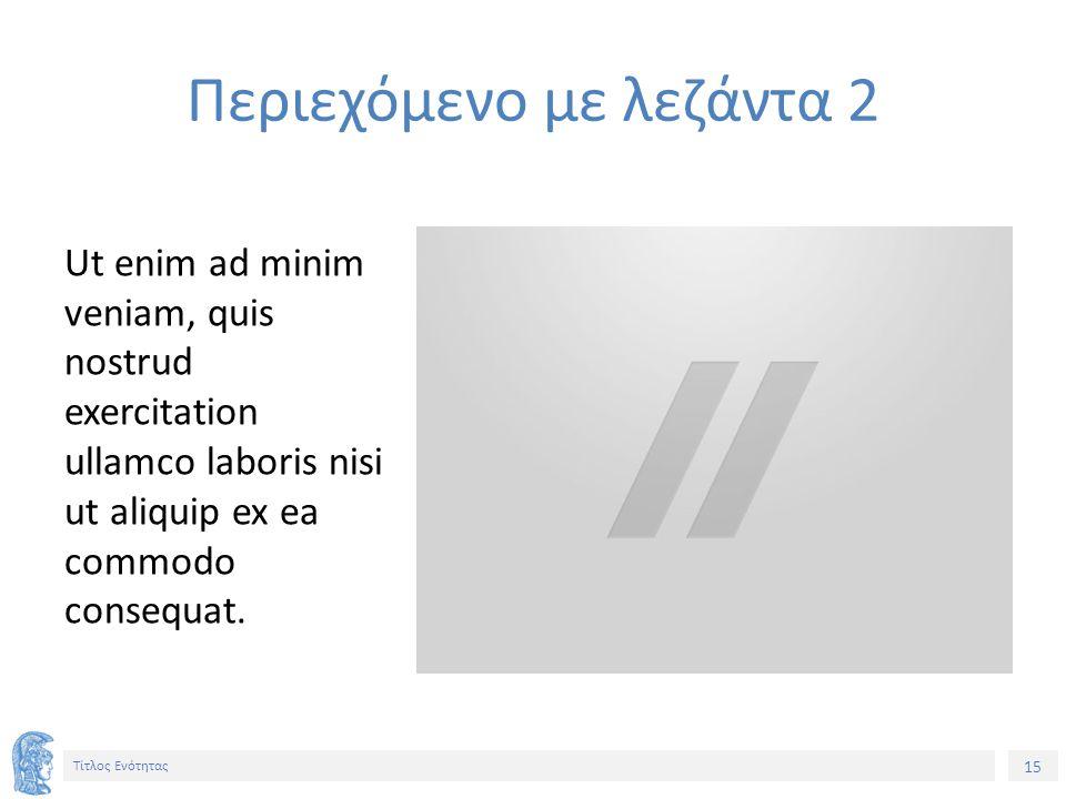 15 Τίτλος Ενότητας Ut enim ad minim veniam, quis nostrud exercitation ullamco laboris nisi ut aliquip ex ea commodo consequat.