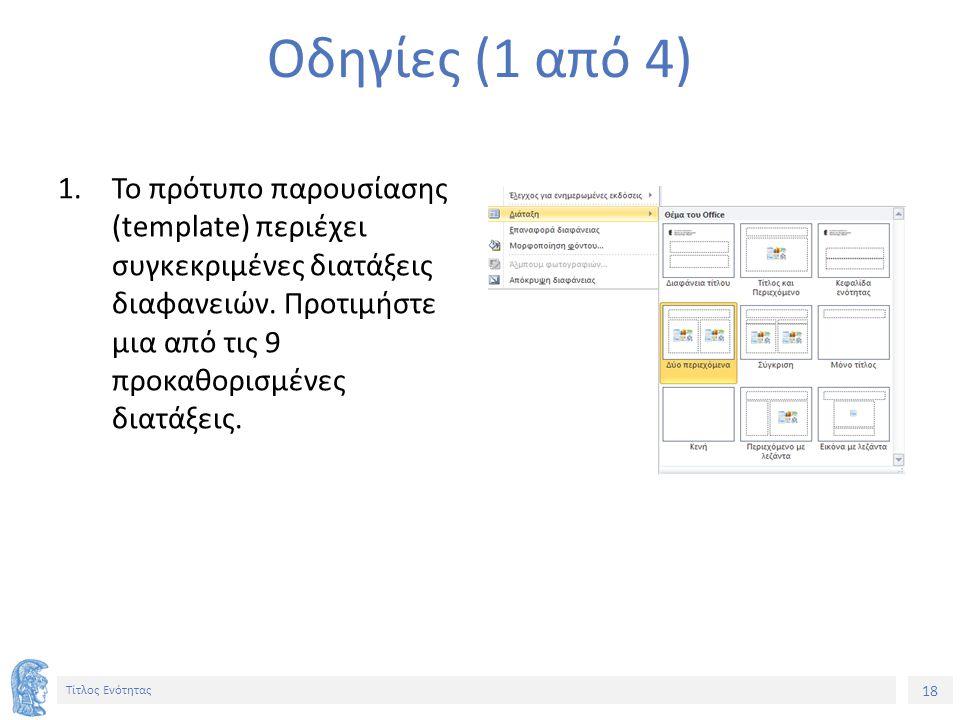 18 Τίτλος Ενότητας Οδηγίες (1 από 4) 1.Το πρότυπο παρουσίασης (template) περιέχει συγκεκριμένες διατάξεις διαφανειών. Προτιμήστε μια από τις 9 προκαθο