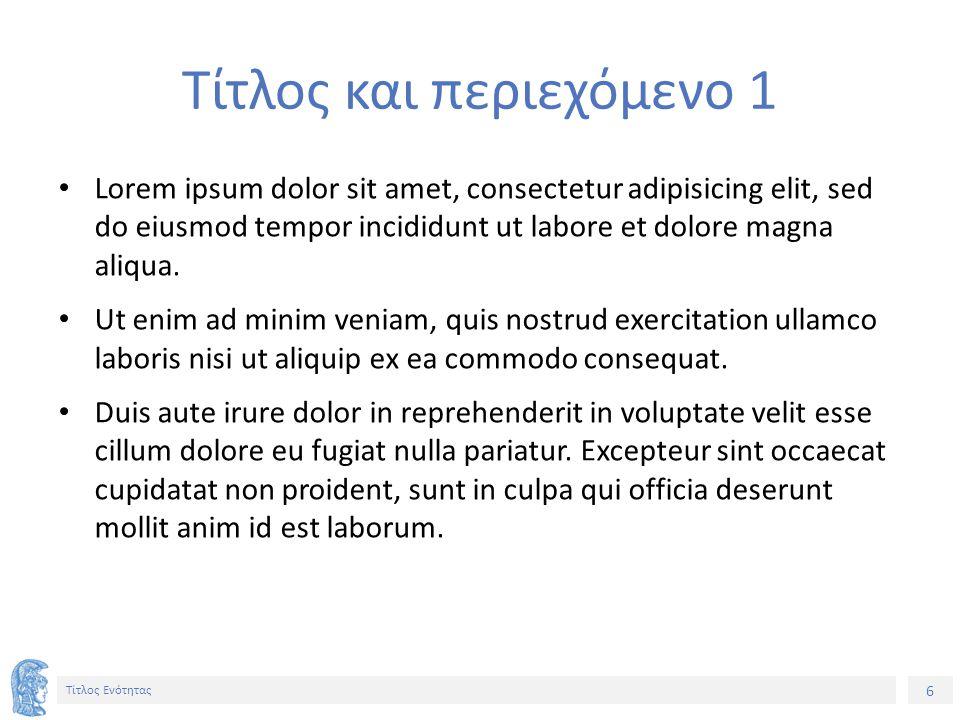 6 Τίτλος Ενότητας Τίτλος και περιεχόμενο 1 Lorem ipsum dolor sit amet, consectetur adipisicing elit, sed do eiusmod tempor incididunt ut labore et dolore magna aliqua.