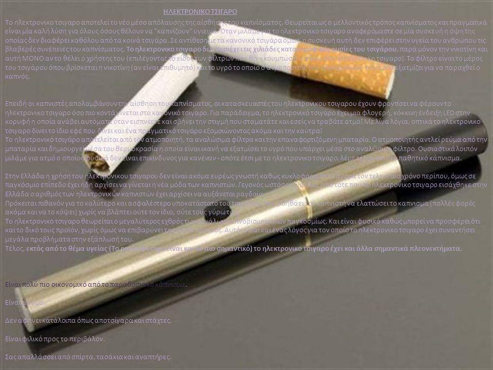 ΗΛΕΚΤΡΟΝΙΚΟ ΤΣΙΓΑΡΟ Το ηλεκτρονικο τσιγαρο αποτελεί το νέο μέσο απόλαυσης της αίσθησης του καπνίσματος. Θεωρείται ως ο μελλοντικός τρόπος καπνίσματος