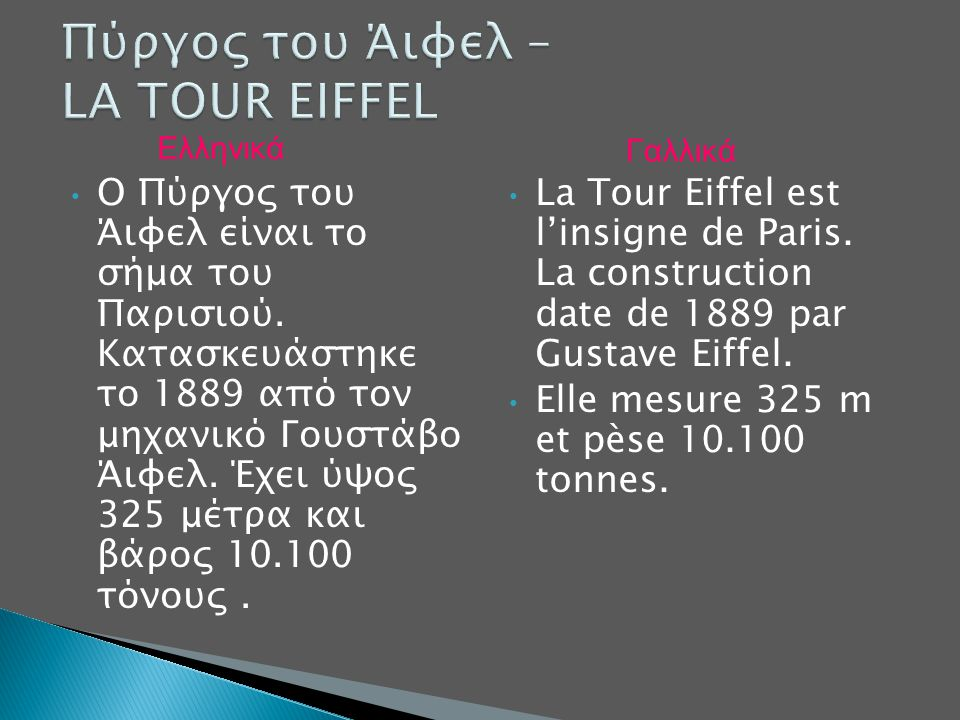 Ο Πύργος του Άιφελ είναι το σήμα του Παρισιού. Κατασκευάστηκε το 1889 από τον μηχανικό Γουστάβο Άιφελ. Έχει ύψος 325 μέτρα και βάρος 10.100 τόνους. La