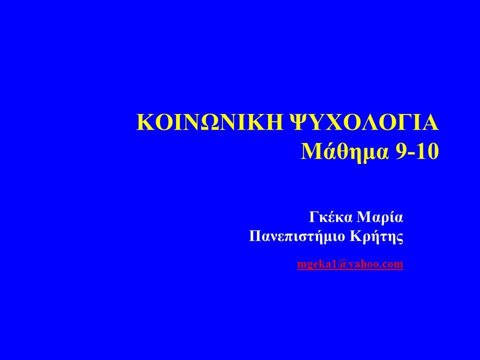 KOIΝΩΝΙΚΗ ΨΥΧΟΛΟΓΙΑ Μάθημα 9-10 Γκέκα Μαρία Πανεπιστήμιο Κρήτης mgeka1@yahoo.com mgeka1@yahoo.com