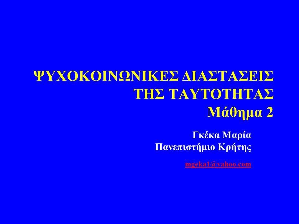 ΨΥΧΟKOIΝΩΝΙΚΕΣ ΔΙΑΣΤΑΣΕΙΣ ΤΗΣ ΤΑΥΤΟΤΗΤΑΣ Μάθημα 2 Γκέκα Μαρία Πανεπιστήμιο Κρήτης mgeka1@yahoo.com mgeka1@yahoo.com