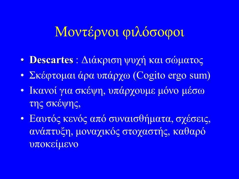 Μοντέρνοι φιλόσοφοι DescartesDescartes : Διάκριση ψυχή και σώματος Σκέφτομαι άρα υπάρχω (Cogito ergo sum) Ικανοί για σκέψη, υπάρχουμε μόνο μέσω της σκέψης, Εαυτός κενός από συναισθήματα, σχέσεις, ανάπτυξη, μοναχικός στοχαστής, καθαρό υποκείμενο