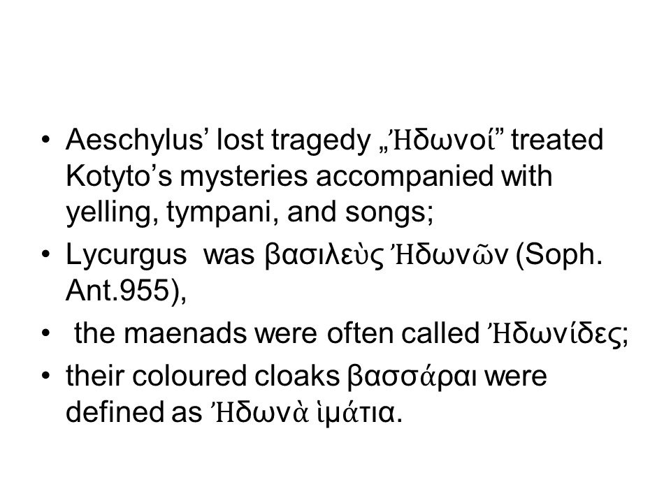 "Aeschylus' lost tragedy "" Ἠ δωνο ί treated Kotyto's mysteries accompanied with yelling, tympani, and songs; Lycurgus was βασιλε ὺ ς Ἠ δων ῶ ν (Soph."