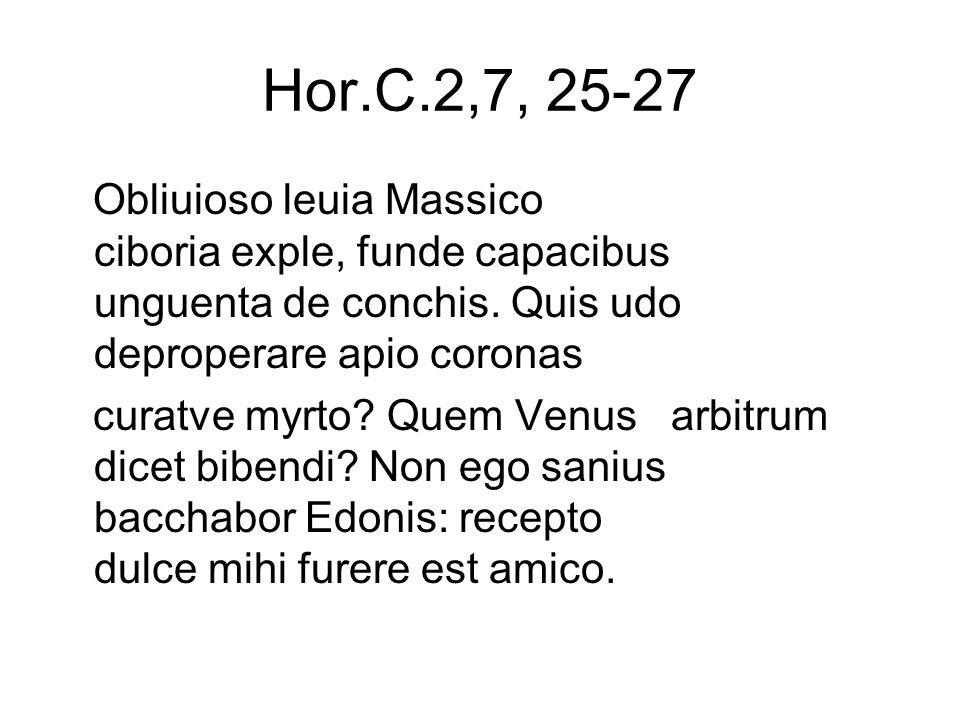 Hor.C.2,7, 25-27 Obliuioso leuia Massico ciboria exple, funde capacibus unguenta de conchis.