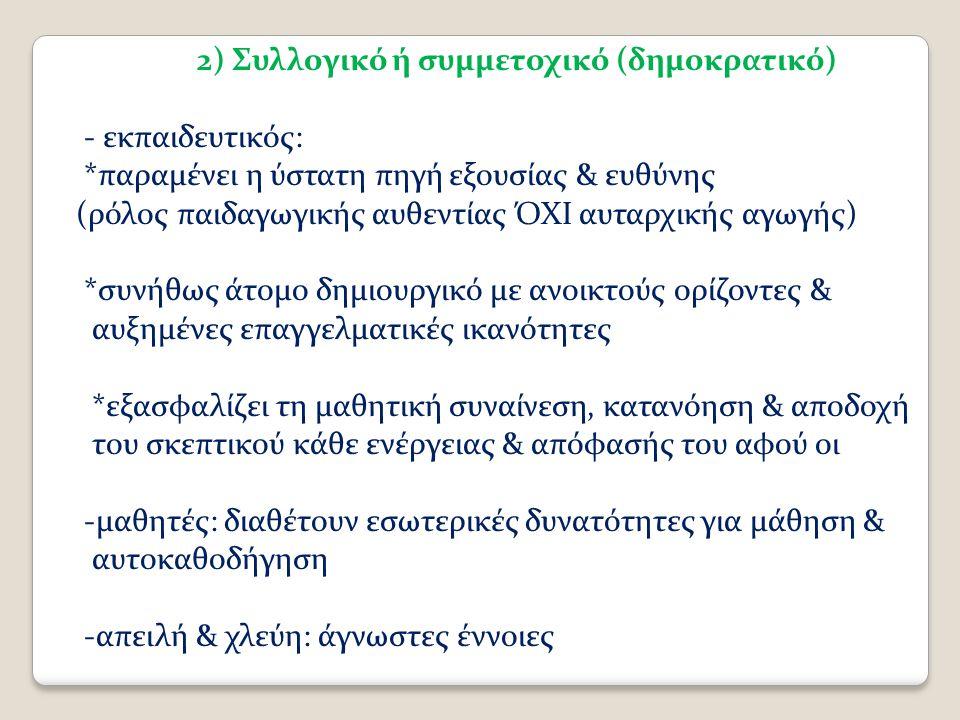 2) Συλλογικό ή συμμετοχικό (δημοκρατικό) - εκπαιδευτικός: *παραμένει η ύστατη πηγή εξουσίας & ευθύνης (ρόλος παιδαγωγικής αυθεντίας ΌΧΙ αυταρχικής αγωγής) *συνήθως άτομο δημιουργικό με ανοικτούς ορίζοντες & αυξημένες επαγγελματικές ικανότητες *εξασφαλίζει τη μαθητική συναίνεση, κατανόηση & αποδοχή του σκεπτικού κάθε ενέργειας & απόφασής του αφού οι -μαθητές: διαθέτουν εσωτερικές δυνατότητες για μάθηση & αυτοκαθοδήγηση -απειλή & χλεύη: άγνωστες έννοιες