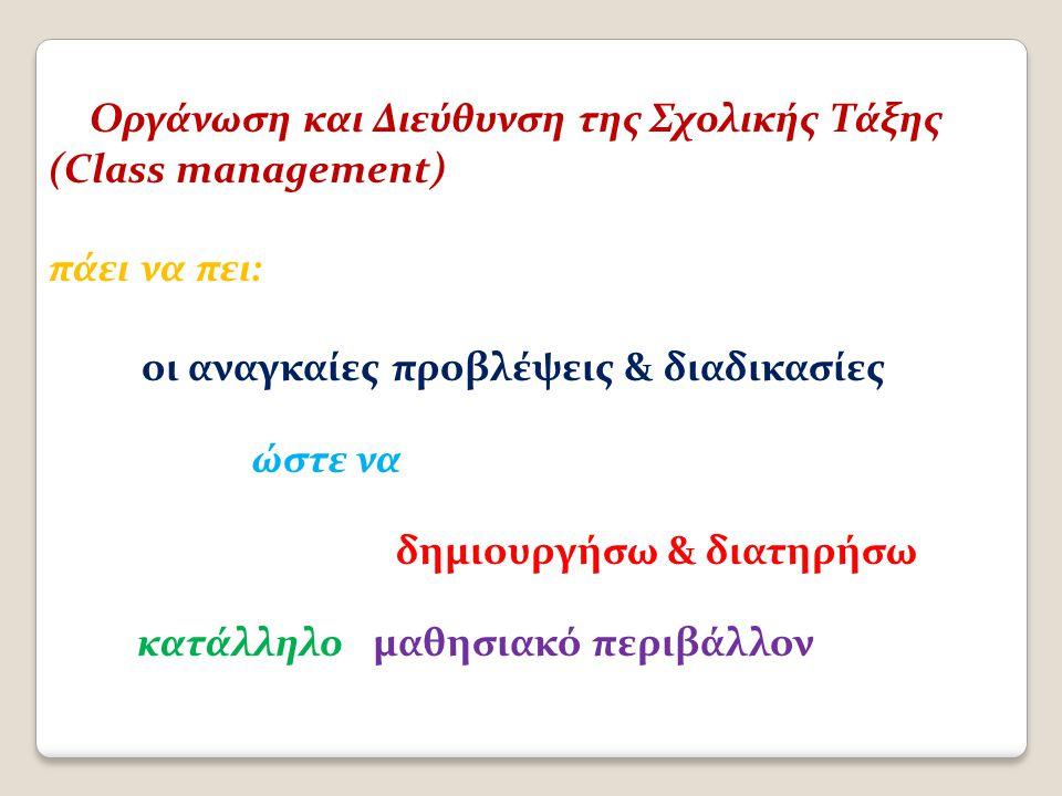 Οργάνωση και Διεύθυνση της Σχολικής Τάξης (Class management) πάει να πει: οι αναγκαίες προβλέψεις & διαδικασίες ώστε να δημιουργήσω & διατηρήσω κατάλληλο μαθησιακό περιβάλλον
