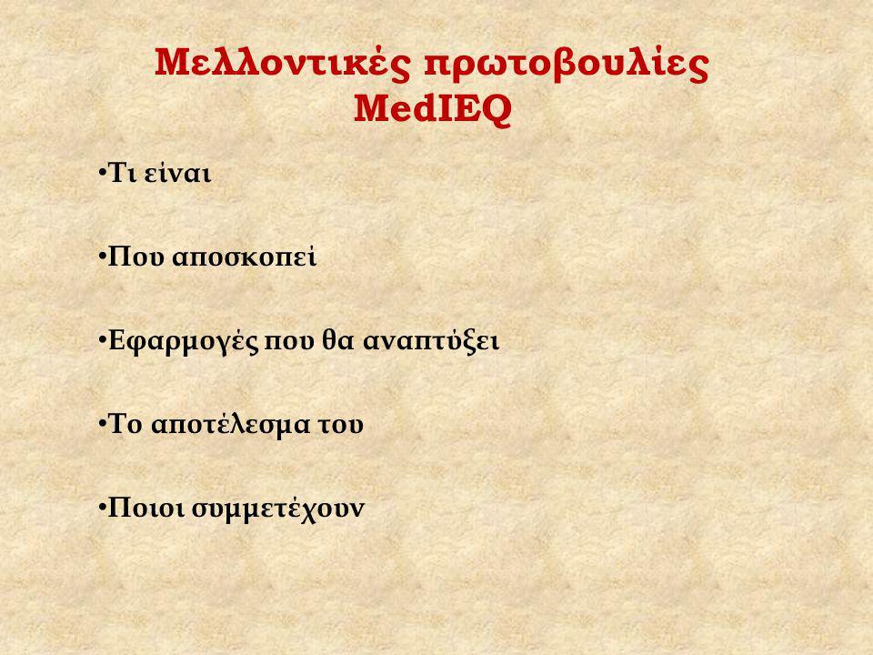 Μελλοντικές πρωτοβουλίες MedIEQ Τι είναι Που αποσκοπεί Εφαρμογές που θα αναπτύξει Το αποτέλεσμα του Ποιοι συμμετέχουν