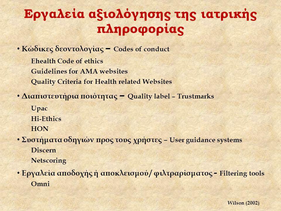 Εργαλεία αξιολόγησης της ιατρικής πληροφορίας Κώδικες δεοντολογίας – Codes of conduct Ehealth Code of ethics Guidelines for AMA websites Quality Criteria for Health related Websites Διαπιστευτήρια ποιότητας – Quality label – Trustmarks Upac Hi-Ethics HON Συστήματα οδηγιών προς τους χρήστες – User guidance systems Discern Netscoring Εργαλεία αποδοχής ή αποκλεισμού / φιλτραρίσματος - Filtering tools Omni Wilson (2002)