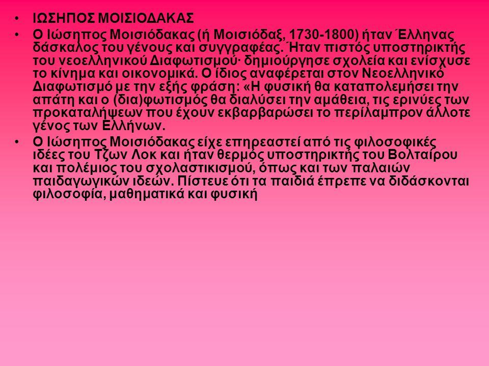 ΙΩΣΗΠΟΣ ΜΟΙΣΙΟΔΑΚΑΣ Ο Ιώσηπος Μοισιόδακας (ή Μοισιόδαξ, 1730-1800) ήταν Έλληνας δάσκαλος του γένους και συγγραφέας. Ήταν πιστός υποστηρικτής του νεοελ