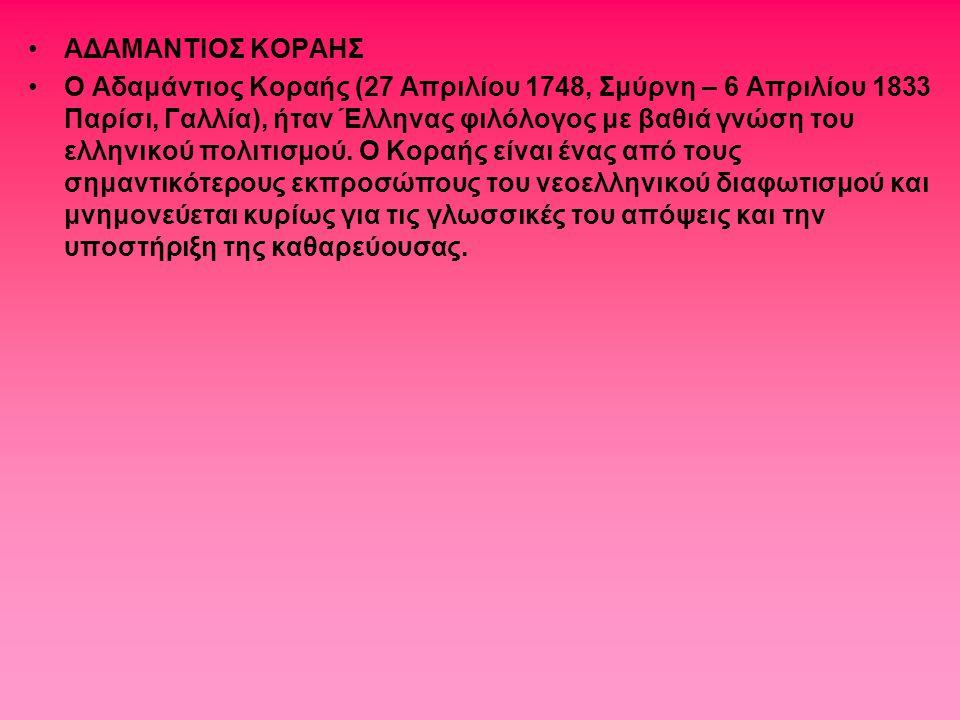 ΑΔΑΜΑΝΤΙΟΣ ΚΟΡΑΗΣ Ο Αδαμάντιος Κοραής (27 Απριλίου 1748, Σμύρνη – 6 Απριλίου 1833 Παρίσι, Γαλλία), ήταν Έλληνας φιλόλογος με βαθιά γνώση του ελληνικού