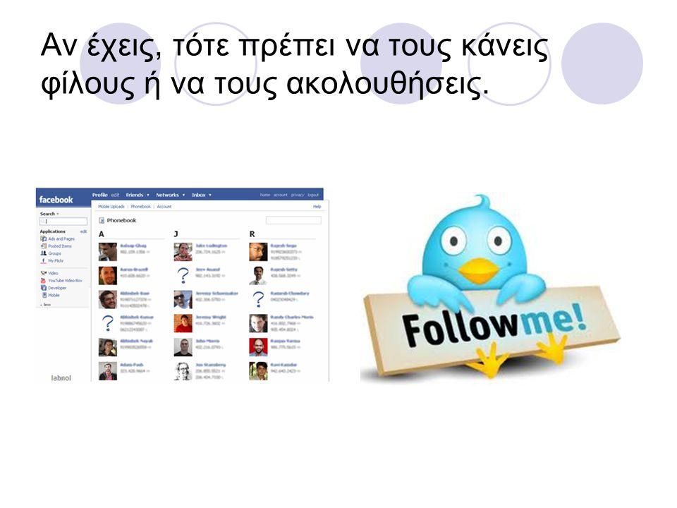 Αν έχεις, τότε πρέπει να τους κάνεις φίλους ή να τους ακολουθήσεις.