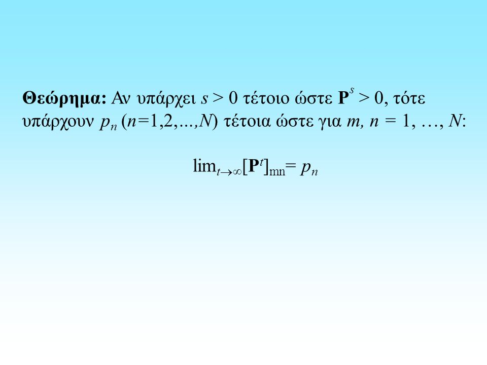 Θεώρημα: Αν υπάρχει s > 0 τέτοιο ώστε P s > 0, τότε υπάρχουν p n (n=1,2,…,N) τέτοια ώστε για m, n = 1, …, N: lim t  ∞ [P t ] mn = p n