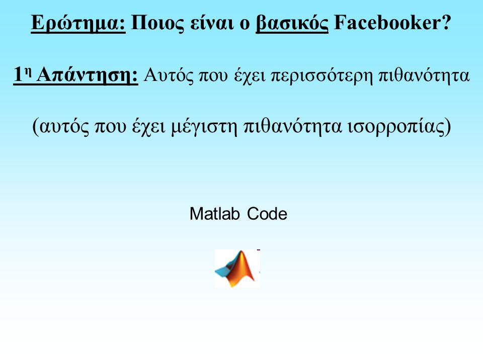 Ερώτημα: Ποιος είναι ο βασικός Facebooker? 1 η Απάντηση: Αυτός που έχει περισσότερη πιθανότητα (αυτός που έχει μέγιστη πιθανότητα ισορροπίας) Matlab C
