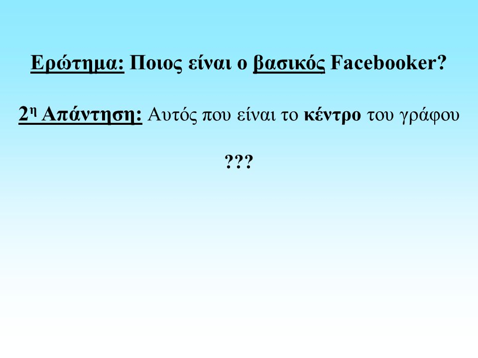 Ερώτημα: Ποιος είναι ο βασικός Facebooker? 2 η Απάντηση: Αυτός που είναι το κέντρο του γράφου ???