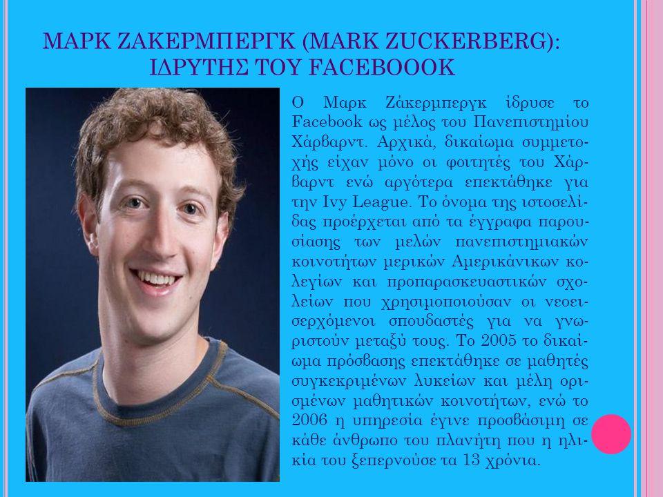 ΜΑΡΚ ΖΑΚΕΡΜΠΕΡΓΚ (MARK ZUCKERBERG): ΙΔΡΥΤΗΣ ΤΟΥ FACEBOOOK Ο Μαρκ Ζάκερμπεργκ ίδρυσε το Facebook ως μέλος του Πανεπιστημίου Χάρβαρντ. Αρχικά, δικαίωμα