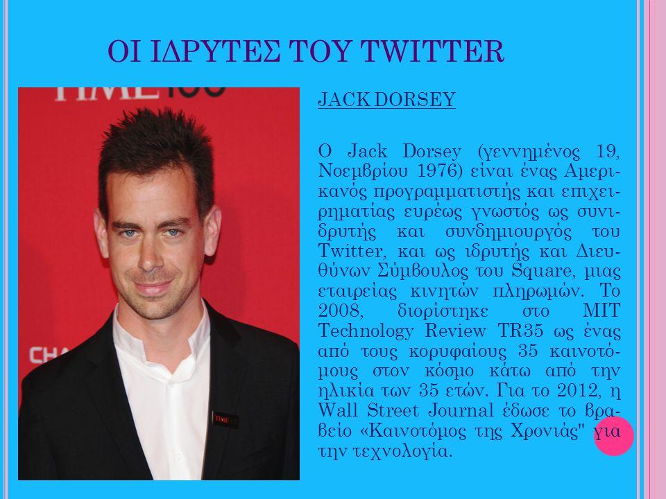 ΟΙ ΙΔΡΥΤΕΣ ΤΟΥ TWITTER JACK DORSEY Ο Jack Dorsey (γεννημένος 19, Νοεμβρίου 1976) είναι ένας Αμερι- κανός προγραμματιστής και επιχει- ρηματίας ευρέως γ