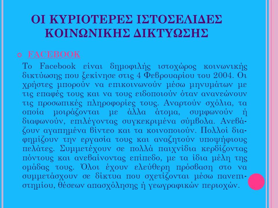 ΟΙ ΚΥΡΙΟΤΕΡΕΣ ΙΣΤΟΣΕΛΙΔΕΣ ΚΟΙΝΩΝΙΚΗΣ ΔΙΚΤΥΩΣΗΣ FACEBOOK Το Facebook είναι δημοφιλής ιστοχώρος κοινωνικής δικτύωσης που ξεκίνησε στις 4 Φεβρουαρίου του