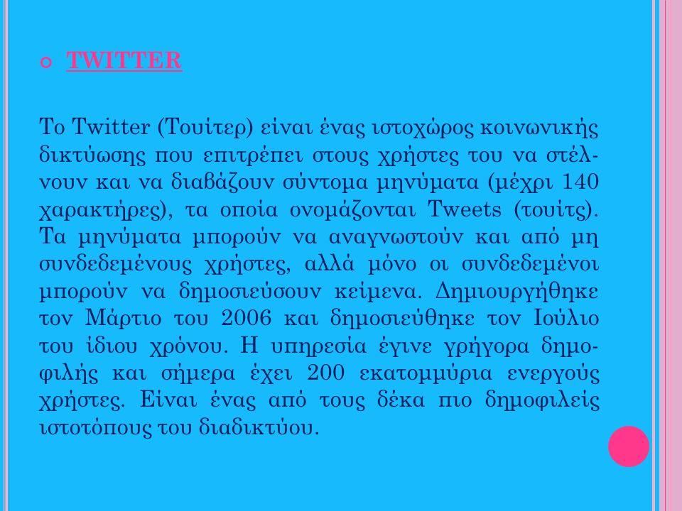 TWITTER Το Twitter (Τουίτερ) είναι ένας ιστοχώρος κοινωνικής δικτύωσης που επιτρέπει στους χρήστες του να στέλ- νουν και να διαβάζουν σύντομα μηνύματα