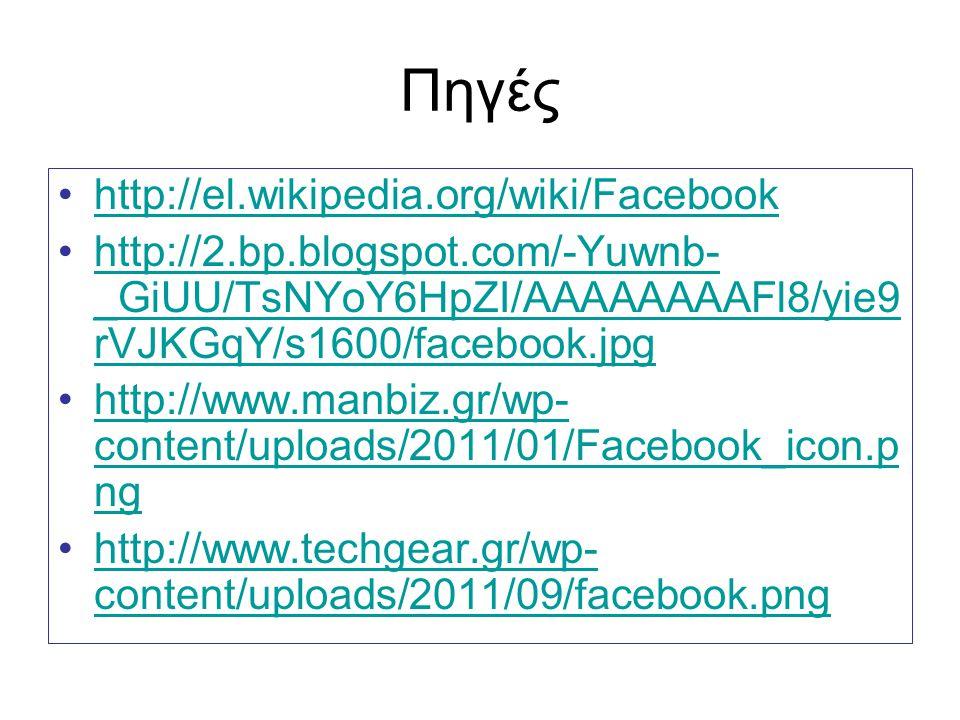 Πηγές http://el.wikipedia.org/wiki/Facebook http://2.bp.blogspot.com/-Yuwnb- _GiUU/TsNYoY6HpZI/AAAAAAAAFl8/yie9 rVJKGqY/s1600/facebook.jpghttp://2.bp.blogspot.com/-Yuwnb- _GiUU/TsNYoY6HpZI/AAAAAAAAFl8/yie9 rVJKGqY/s1600/facebook.jpg http://www.manbiz.gr/wp- content/uploads/2011/01/Facebook_icon.p nghttp://www.manbiz.gr/wp- content/uploads/2011/01/Facebook_icon.p ng http://www.techgear.gr/wp- content/uploads/2011/09/facebook.pnghttp://www.techgear.gr/wp- content/uploads/2011/09/facebook.png