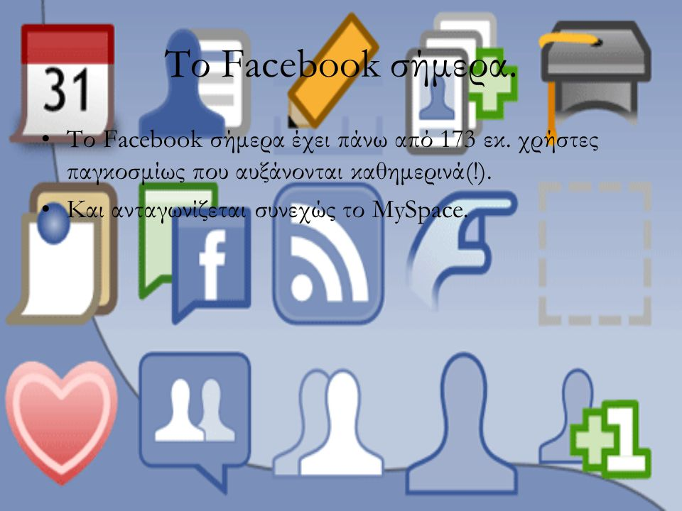 Το Facebook σήμερα. Το Facebook σήμερα έχει πάνω από 173 εκ. χρήστες παγκοσμίως που αυξάνονται καθημερινά(!). Και ανταγωνίζεται συνεχώς το ΜySpace.