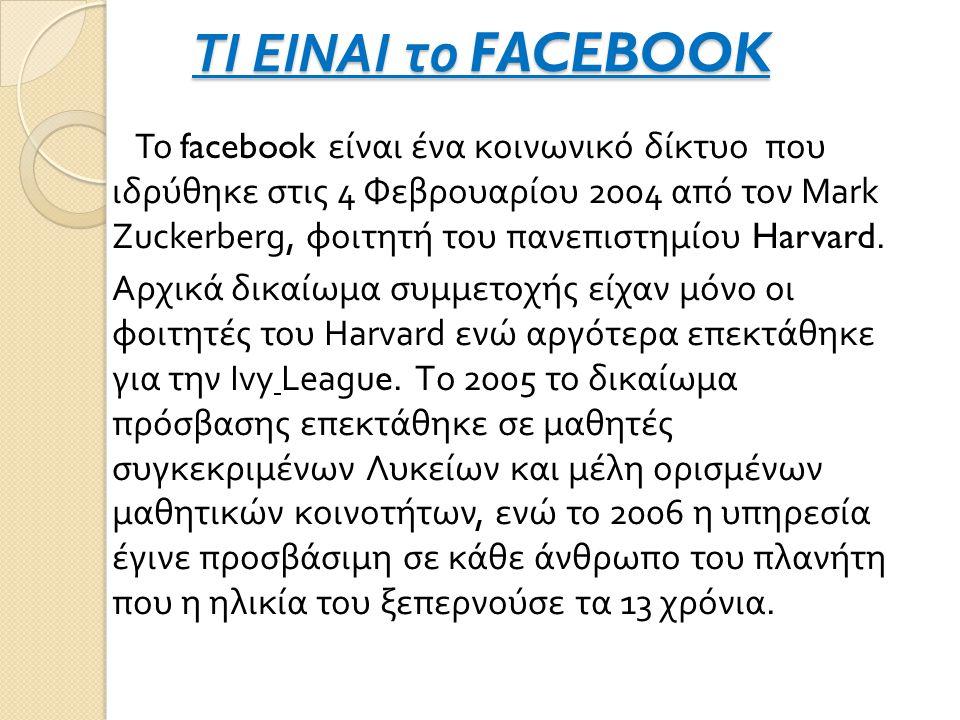 ΤΙ ΕΙΝΑΙ το FACEBOOK Το facebook είναι ένα κοινωνικό δίκτυο που ιδρύθηκε στις 4 Φεβρουαρίου 2004 από τον Mark Zuckerberg, φοιτητή του πανεπιστημίου Harvard.