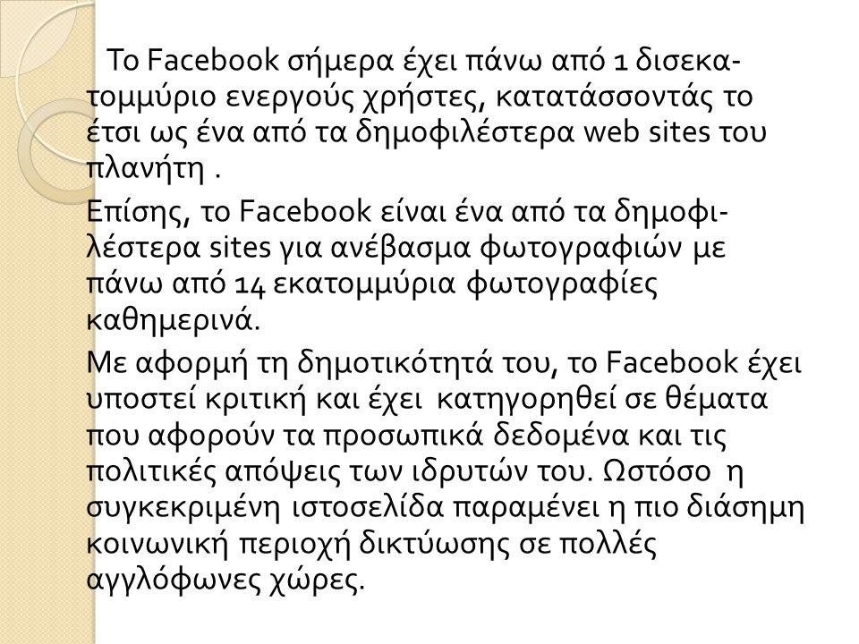 Το Facebook σήμερα έχει πάνω από 1 δισεκα - τομμύριο ενεργούς χρήστες, κατατάσσοντάς το έτσι ως ένα από τα δημοφιλέστερα web sites του πλανήτη.
