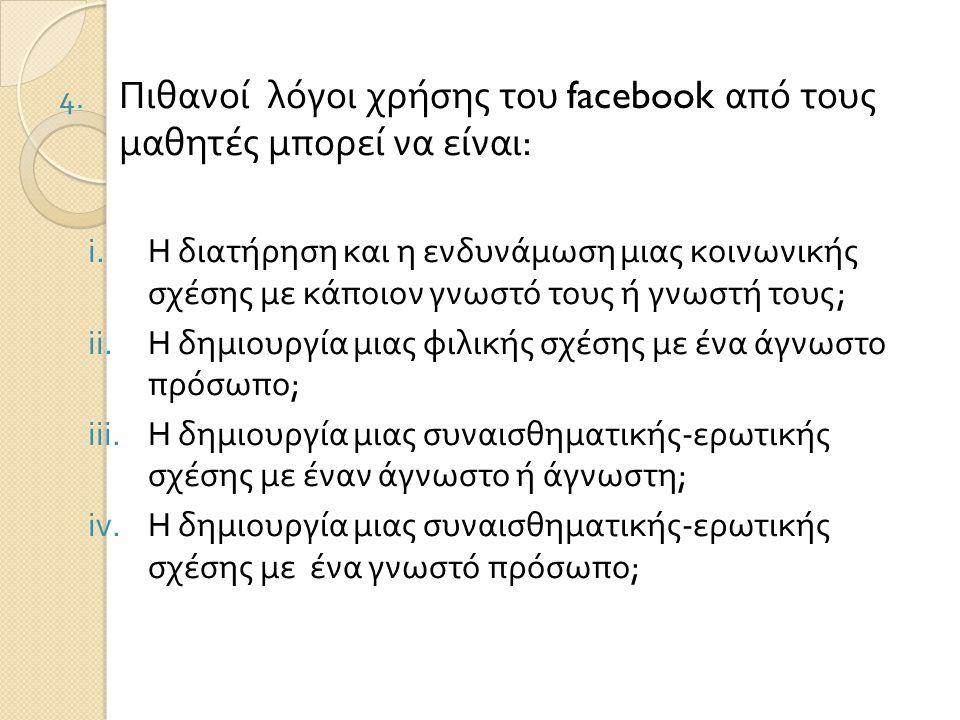 4. Πιθανοί λόγοι χρήσης του facebook από τους μαθητές μπορεί να είναι : i.Η διατήρηση και η ενδυνάμωση μιας κοινωνικής σχέσης με κάποιον γνωστό τους ή