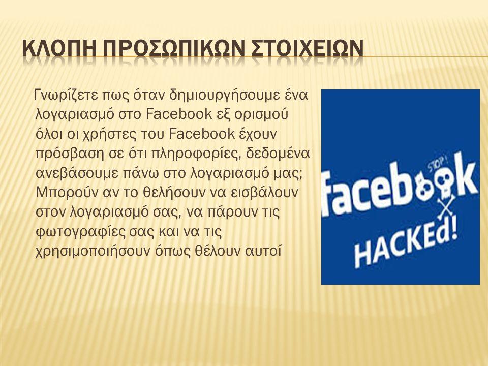 Γνωρίζετε πως όταν δημιουργήσουμε ένα λογαριασμό στο Facebook εξ ορισμού όλοι οι χρήστες του Facebook έχουν πρόσβαση σε ότι πληροφορίες, δεδομένα ανεβ