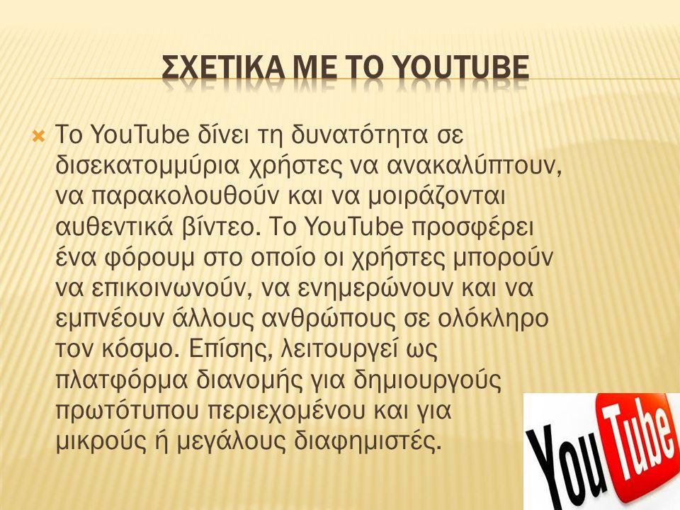  Το YouTube δίνει τη δυνατότητα σε δισεκατομμύρια χρήστες να ανακαλύπτουν, να παρακολουθούν και να μοιράζονται αυθεντικά βίντεο. Το YouTube προσφέρει