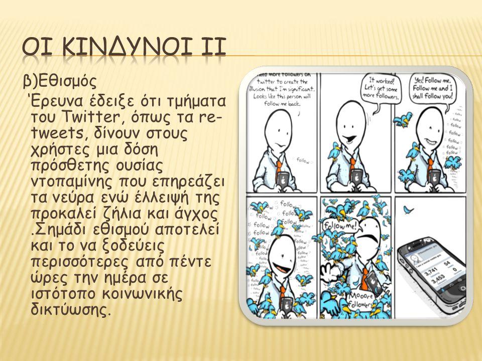 β)Εθισμός 'Ερευνα έδειξε ότι τμήματα του Twitter, όπως τα re- tweets, δίνουν στους χρήστες μια δόση πρόσθετης ουσίας ντοπαμίνης που επηρεάζει τα νεύρα