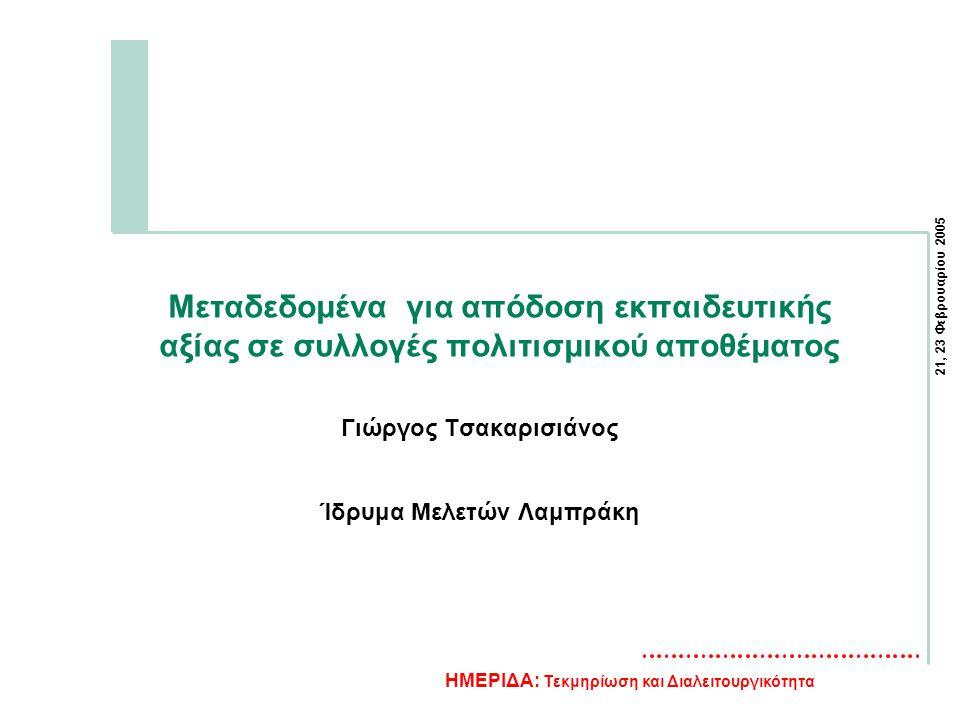21, 23 Φεβρουαρίου 2005 ΗΜΕΡΙΔΑ: Τεκμηρίωση και Διαλειτουργικότητα Μεταδεδομένα για απόδοση εκπαιδευτικής αξίας σε συλλογές πολιτισμικού αποθέματος Γιώργος Τσακαρισιάνος Ίδρυμα Μελετών Λαμπράκη